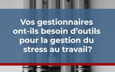 Vos gestionnaires ont-ils besoin d'outils pour la gestion du stress au travail?